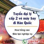 Tuyển đại lý cấp 2 vé máy bay đi Hàn Quốc