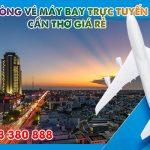 Phòng vé máy bay trực tuyến Cần Thơ giá rẻ